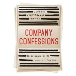 Company Confessions, Secrets, Memoirs, and the CIA by Christopher R Moran, 9781250047137.