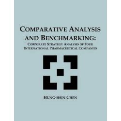 Comparative Analysis and Benchmarking, Corporate Strategy Analysis of Four International Pharmaceutical Companies by Hung-Hsin Chen, 9781581121896.