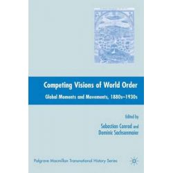 Competing Visions of World Order, Global Moments and Movements, 1880s-1930s by Sebastian Conrad, 9781403979889.
