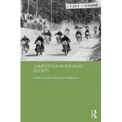 Competition in Socialist Society, Routledge Studies in the History of Russia and Eastern Europe by Katalin Miklossy, 9780415747202.