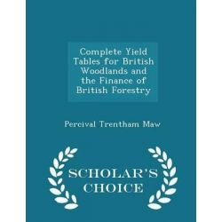 Complete Yield Tables for British Woodlands and the Finance of British Forestry - Scholar's Choice Edition by Percival Trentham Maw, 9781297361432.