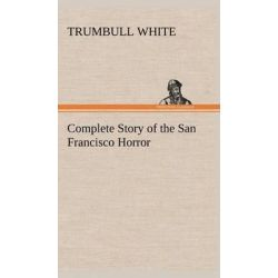Complete Story of the San Francisco Horror by Trumbull White, 9783849183028.