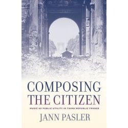 Composing the Citizen, Music as Public Utility in Third Republic France by Jann Pasler, 9780520257405.