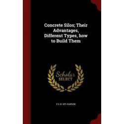 Concrete Silos; Their Advantages, Different Types, How to Build Them by E S B 1871 Hanson, 9781297784071.