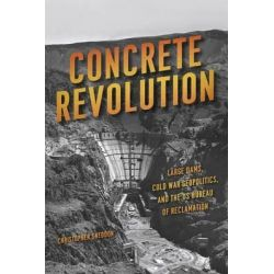Concrete Revolution, Large Dams, Cold War Geopolitics, and the US Bureau of Reclamation by Christopher Sneddon, 9780226284316.