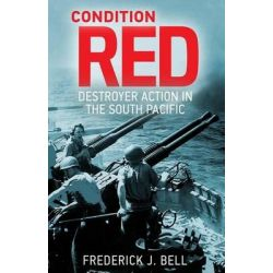 Condition Red, Destroyer Action in the South Pacific by Frederick J Bell, 9781502770820.