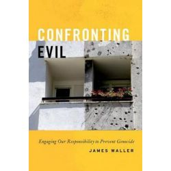 Confronting Evil, Engaging Our Responsibility to Prevent Genocide by James Waller, 9780199300709.