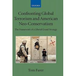 Confronting Global Terrorism and American Neo-conservatism, The Framework of a Liberal Grand Strategy by Tom J. Farer, 9780199534722.