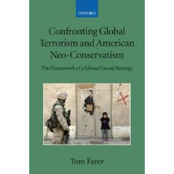 Confronting Global Terrorism and American Neo-conservatism, The Framework of a Liberal Grand Strategy by Tom J. Farer, 9780199534739.