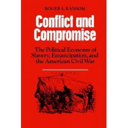 Conflict and Compromise, The Political Economy of Slavery, Emancipation and the American Civil War by Roger L. Ransom, 9780521311670.