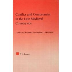 Conflict and Compromise in the Late Medieval Countryside, Studies in Medieval History and Culture by Peter L. Larson, 9780415978361.
