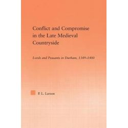 Conflict and Compromise in the Late Medieval Countryside, Lords and Peasants in Durham, 1349-1400 by Peter L. Larson, 9780415762892.