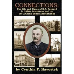 Connections, The Life and Times of B.A. Packard in 1880s Tombstone and on the Arizona-Sonora Borderlands by Cynthia F Hayostek, 9781939345028.