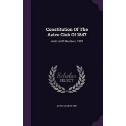 Constitution of the Aztec Club of 1847, And List of Members, 1893 by Aztec Club of 1847, 9781343201118.