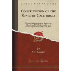 Constitution of the State of California, Adopted in Convention at Sacramento March 3D, 1879; Submitted to and Ratified b