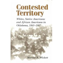 Contested Territory, Whites, Native Americans and African Americans in Oklahoma, 1865-1907 by Murray R. Wickett, 9780807126479.