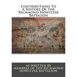 Contributions to a History of the Richmond Howitzer Battalion by Members The Richmond Howitzer Battalion, 9781482636215.