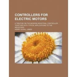 Controllers for Electric Motors; A Treatise on the Modern Industrial Controller, Together with Typical Applications to the Industries by Henry Duvall James, 9781231177495.