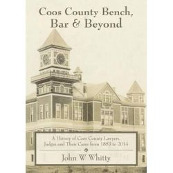 Coos County Bench, Bar & Beyond, A History of Coos County Lawyers, Judges and Their Cases from 1853 to 2014 by John W Whitty, 9781530064472.