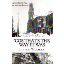 'Cos That's the Way It Was, A Child's View of a Shipyard Town During WWII by Lilian Ann Wookey, 9781503016057.