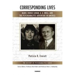 Corresponding Lives, Mabel Dodge Luhan, A. A. Brill, and the Psychoanalytic Adventure in America by Patricia R. Everett, 9781782203407.