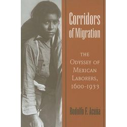 Corridors of Migration, The Odyssey of Mexican Laborers, 1600-1933 by Rodolfo F. Acuna, 9780816528028.