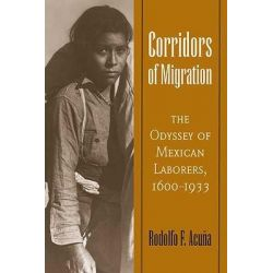Corridors of Migration, The Odyssey of Mexican Laborers, 1600-1933 by Rodolfo F. Acuna, 9780816526369.