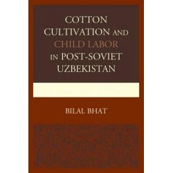 Cotton Cultivation and Child Labor in Post-Soviet Uzbekistan by Bilal Bhat, 9780739194782.