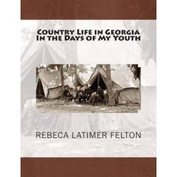 Country Life in Georgia in the Days of My Youth, Also Addresses Before Georgia Legislature Woman's Clubs, Women's Organizations and Other Noted Occassions by Rebeca Latimer Felton, 9781468