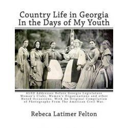 Country Life in Georgia in the Days of My Youth, Also Addresses Before Georgia Legislature Woman's Clubs, Women's Organi