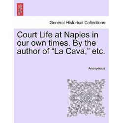 """Court Life at Naples in Our Own Times. by the Author of """"La Cava,"""" Etc. by Anonymous, 9781240866038."""