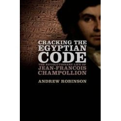 Cracking the Egyptian Code, The Revolutionary Life of Jean-Francois Champollion by Andrew Robinson, 9780199914999.