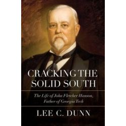 Cracking the Solid South, The Life of John Fletcher Hanson, Father of Georgia Tech by Lee C. Dunn, 9780881465624.