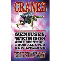 Cranks, Geniuses, Weirdos and Eccentrics from All Over New England by Eric Stanway, 9781497570283.