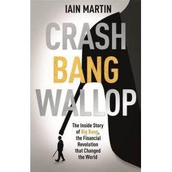 Crash Bang Wallop, The Inside Story of London's Big Bang and a Financial Revolution That Changed the World by Iain Martin, 9781473625075.