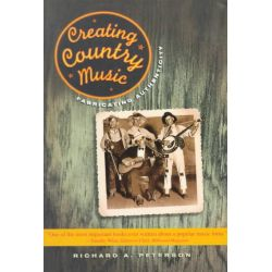 Creating Country Music, Fabricating Authenticity by Richard Peterson, 9780226662855.
