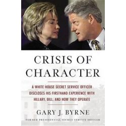 Crisis of Character, A White House Secret Service Officer Discloses His Firsthand Experience with Hillary, Bill, and How They Operate by Gary J Byrne, 9781455568871.