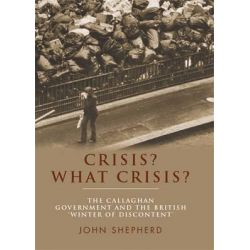 Crisis? What Crisis?, The Callaghan Government and the British 'Winter of Discontent' by John Shepherd, 9780719082474.