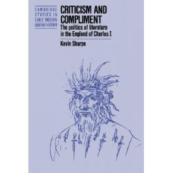 Criticism and Compliment, The Politics of Literature in the England of Charles I by Kevin Sharpe, 9780521386616.