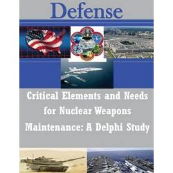 Critical Elements and Needs for Nuclear Weapons Maintenance, A Delphi Study by Air Force Institute of Technology, 9781500974107.