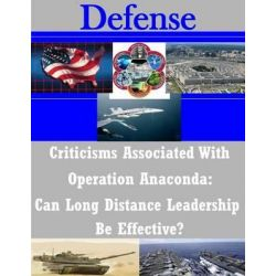 Criticisms Associated with Operation Anaconda, Can Long Distance Leadership Be Effective? by Naval War College, 9781503253292.