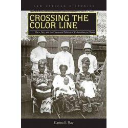 Crossing the Color Line, Race, Sex, and the Contested Politics of Colonialism in Ghana by Carina E. Ray, 9780821421802.