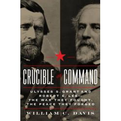 Crucible of Command, Ulysses S. Grant and Robert E. Lee--the War They Fought, the Peace They Forged by William C. Davis, 9780306822452.