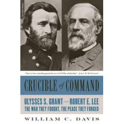 Crucible of Command, Ulysses S. Grant and Robert E. Lee-The War They Fought, the Peace They Forged by William C. Davis, 9780306824166.
