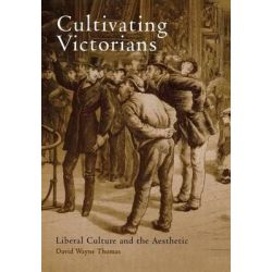 Cultivating Victorians, Liberal Culture and the Aesthetic by David Wayne Thomas, 9780812237542.