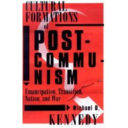 Cultural Formations of Postcommunism, Emancipation, Transition, Nation and War by Michael D. Kennedy, 9780816638581.