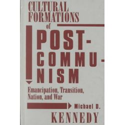 Cultural Formations of Postcommunism, Emancipation, Transition, Nation and War by Michael D. Kennedy, 9780816638574.