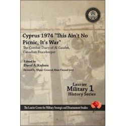 """Cyprus 1974, """"This Ain't No Picnic, it's War"""", The Combat Diary of Al Gaudet, Canadian Peacekeeper by Alain Gaudet, 9781926804033."""
