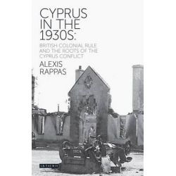 Cyprus in the Thirties, British Colonial Rule and the Roots of the Cyprus Conflict by Alexis Rappas, 9781780764382.