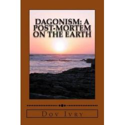 Dagonism, A Post-Mortem on the Earth by Dov Ivry, 9781502904379.